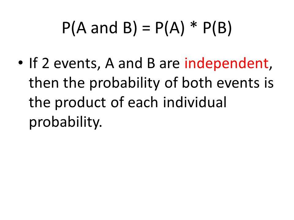P(A and B) = P(A) * P(B) If 2 events, A and B are independent, then the probability of both events is the product of each individual probability.