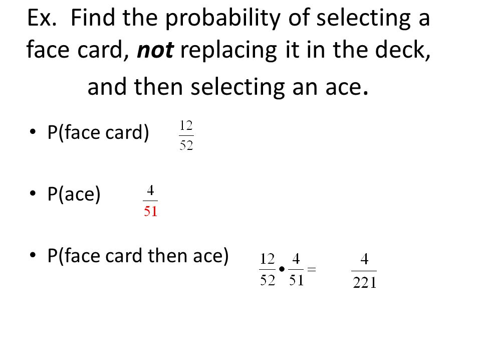 Ex. Find the probability of selecting a face card, not replacing it in the deck, and then selecting an ace. P(face card) P(ace) P(face card then ace)