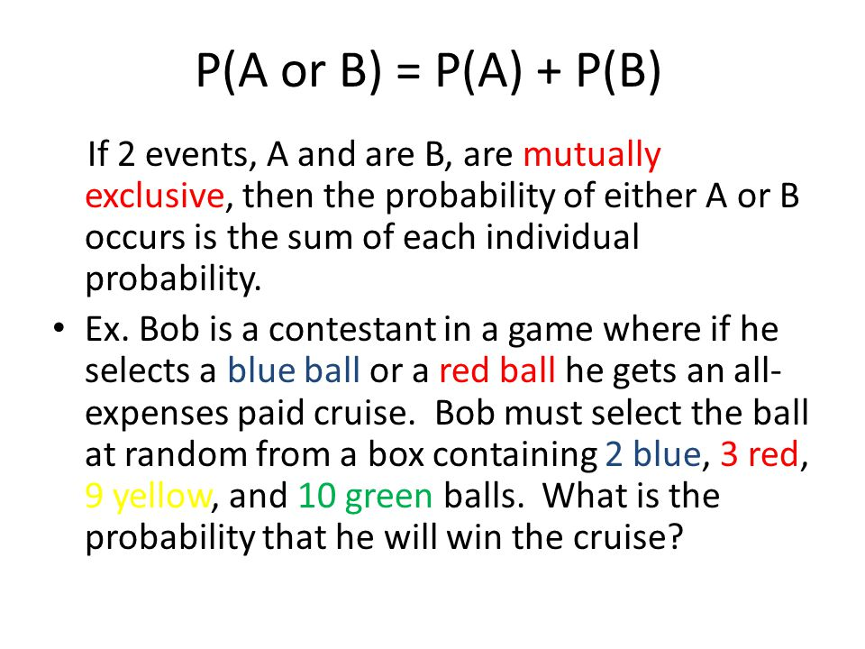 P(A or B) = P(A) + P(B) If 2 events, A and are B, are mutually exclusive, then the probability of either A or B occurs is the sum of each individual p