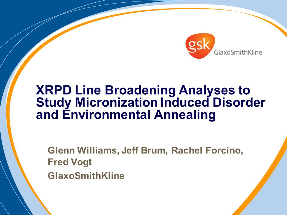 Glenn Williams, Jeff Brum, Rachel Forcino, Fred Vogt GlaxoSmithKline XRPD Line Broadening Analyses to Study Micronization Induced Disorder and Environmental Annealing