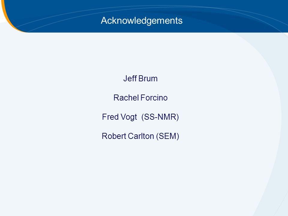 Acknowledgements Jeff Brum Rachel Forcino Fred Vogt (SS-NMR) Robert Carlton (SEM)
