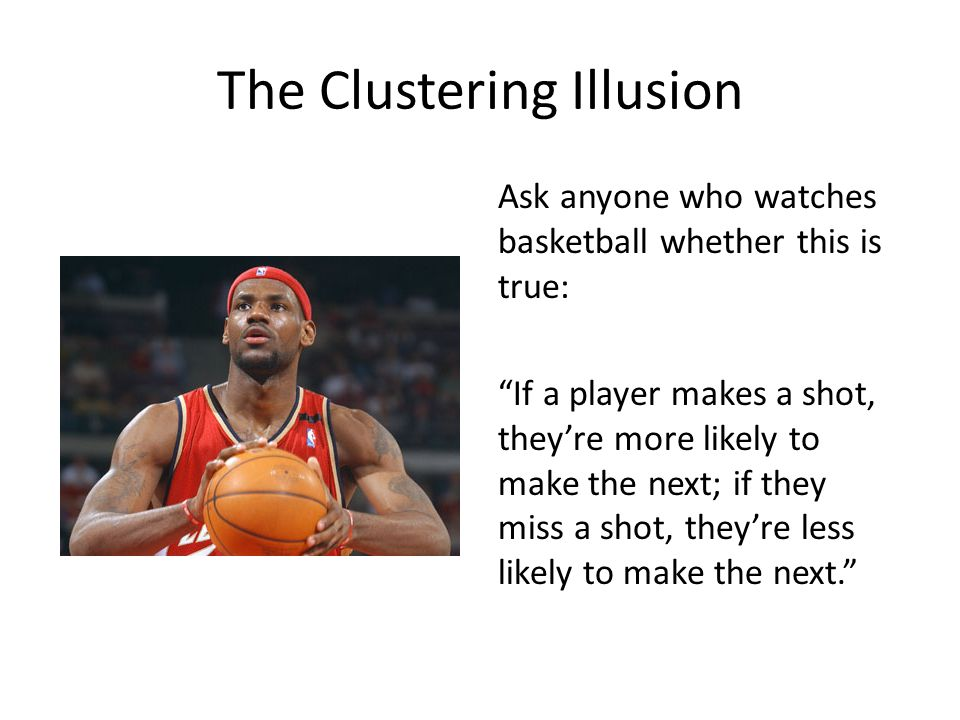 The Clustering Illusion Ask anyone who watches basketball whether this is true: If a player makes a shot, they're more likely to make the next; if they miss a shot, they're less likely to make the next.
