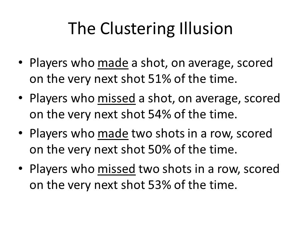 The Clustering Illusion Players who made a shot, on average, scored on the very next shot 51% of the time.