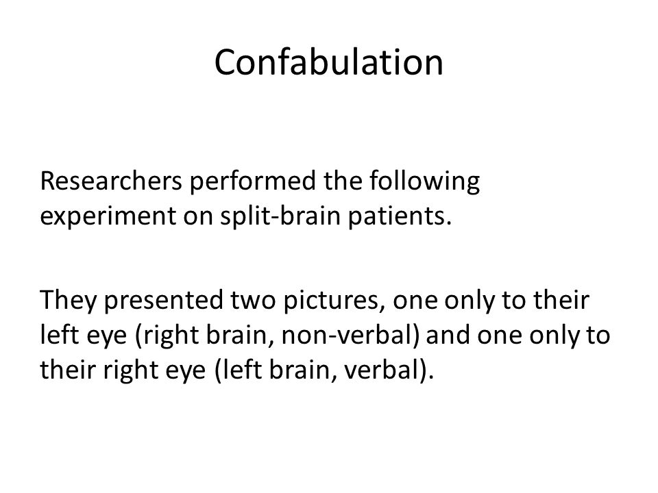 Confabulation Researchers performed the following experiment on split-brain patients. They presented two pictures, one only to their left eye (right b
