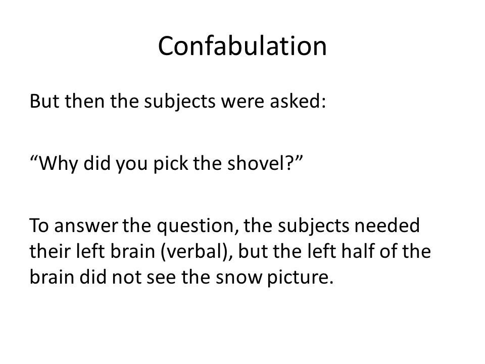 Confabulation But then the subjects were asked: Why did you pick the shovel To answer the question, the subjects needed their left brain (verbal), but the left half of the brain did not see the snow picture.