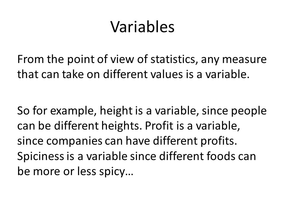 Variables From the point of view of statistics, any measure that can take on different values is a variable. So for example, height is a variable, sin
