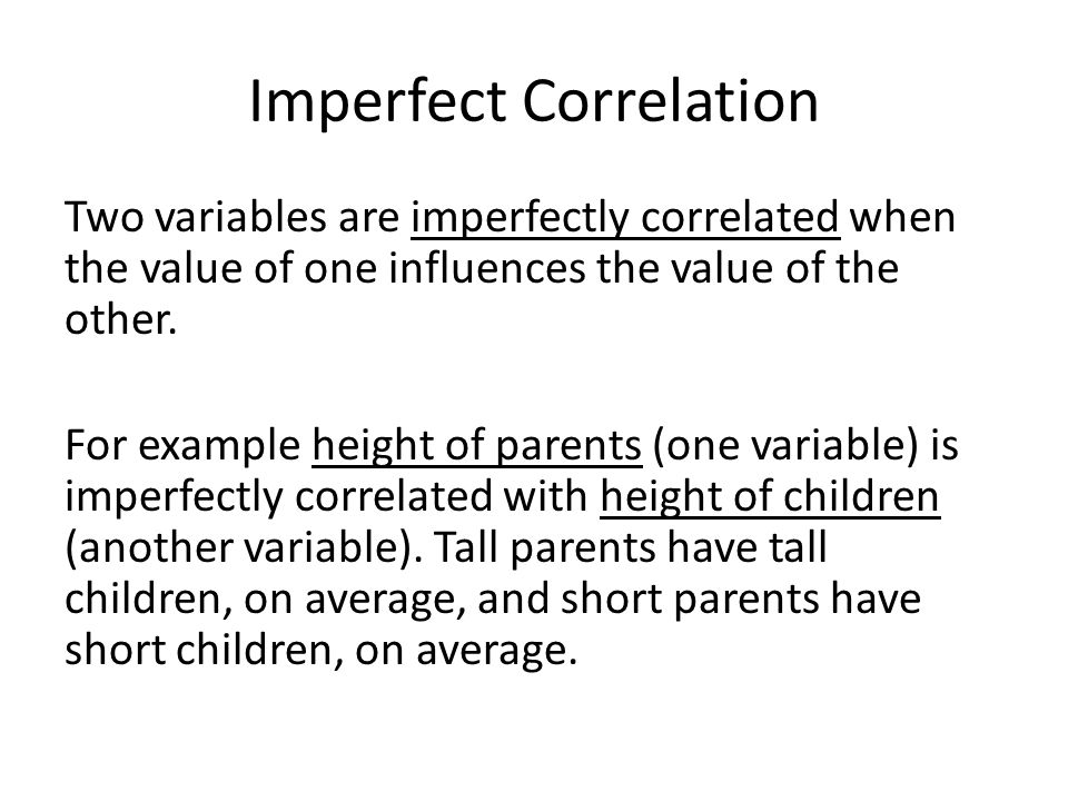 Imperfect Correlation Two variables are imperfectly correlated when the value of one influences the value of the other.