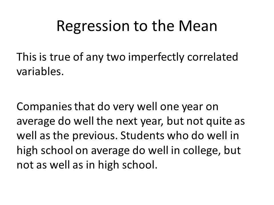 Regression to the Mean This is true of any two imperfectly correlated variables. Companies that do very well one year on average do well the next year