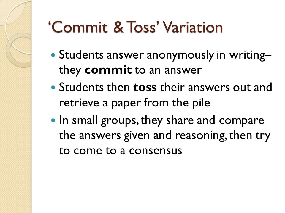 'Commit & Toss' Variation Students answer anonymously in writing– they commit to an answer Students then toss their answers out and retrieve a paper f