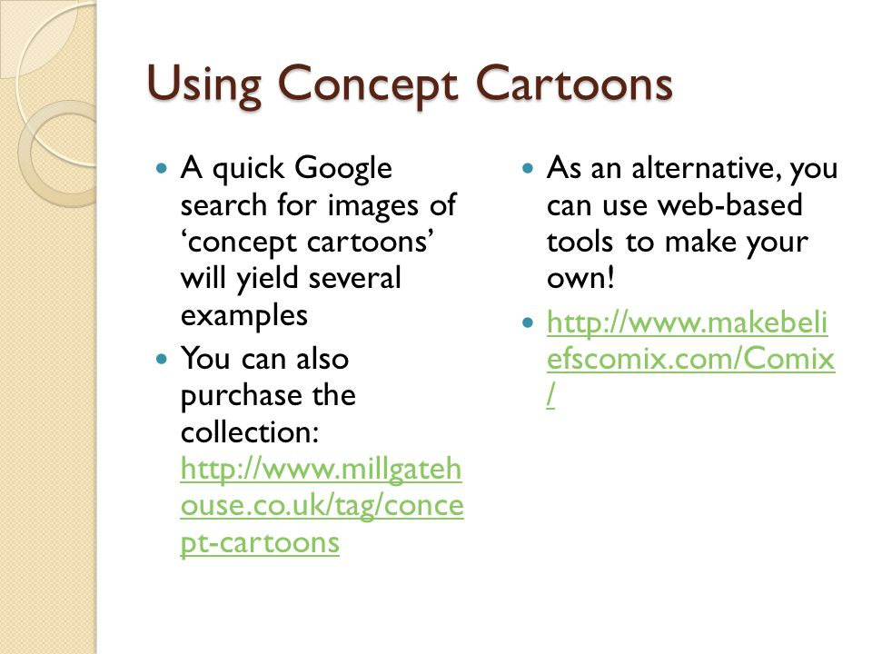 Using Concept Cartoons A quick Google search for images of 'concept cartoons' will yield several examples You can also purchase the collection: http://www.millgateh ouse.co.uk/tag/conce pt-cartoons http://www.millgateh ouse.co.uk/tag/conce pt-cartoons As an alternative, you can use web-based tools to make your own.