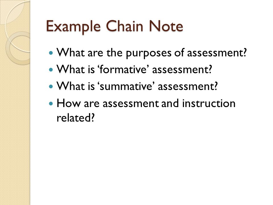 Example Chain Note What are the purposes of assessment? What is 'formative' assessment? What is 'summative' assessment? How are assessment and instruc