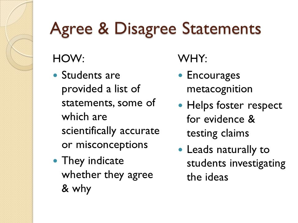 Agree & Disagree Statements HOW: Students are provided a list of statements, some of which are scientifically accurate or misconceptions They indicate whether they agree & why WHY: Encourages metacognition Helps foster respect for evidence & testing claims Leads naturally to students investigating the ideas