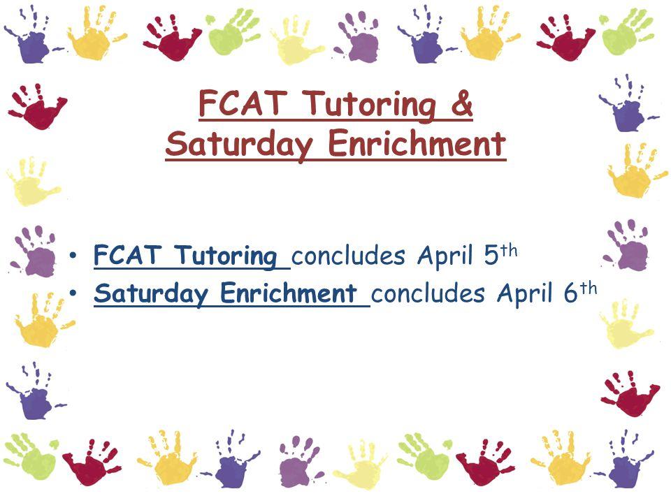 FCAT Tutoring & Saturday Enrichment FCAT Tutoring concludes April 5 th Saturday Enrichment concludes April 6 th