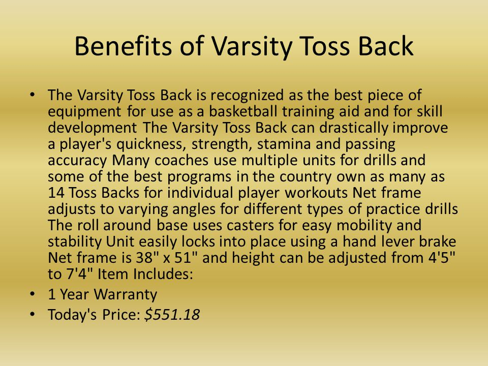 Benefits of Varsity Toss Back The Varsity Toss Back is recognized as the best piece of equipment for use as a basketball training aid and for skill de