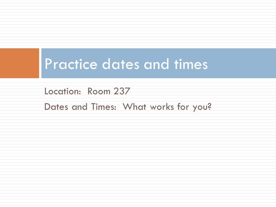 Location: Room 237 Dates and Times: What works for you Practice dates and times