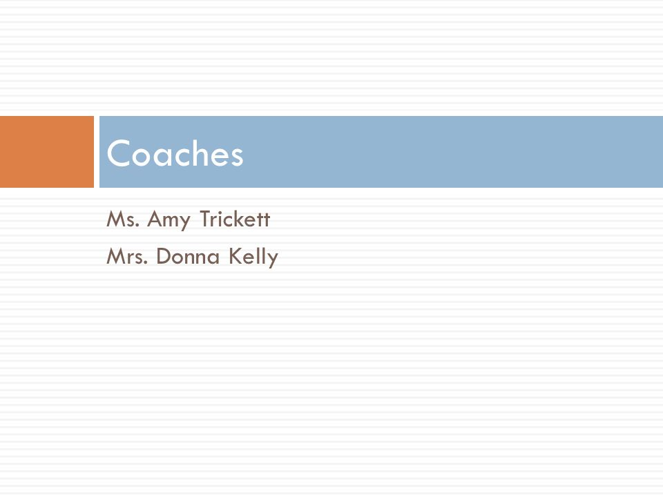 Ms. Amy Trickett Mrs. Donna Kelly Coaches