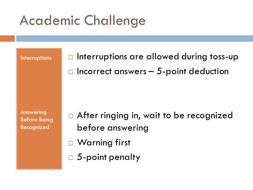 Academic Challenge Interruptions Answering Before Being Recognized  Interruptions are allowed during toss-up  Incorrect answers – 5-point deduction  After ringing in, wait to be recognized before answering  Warning first  5-point penalty
