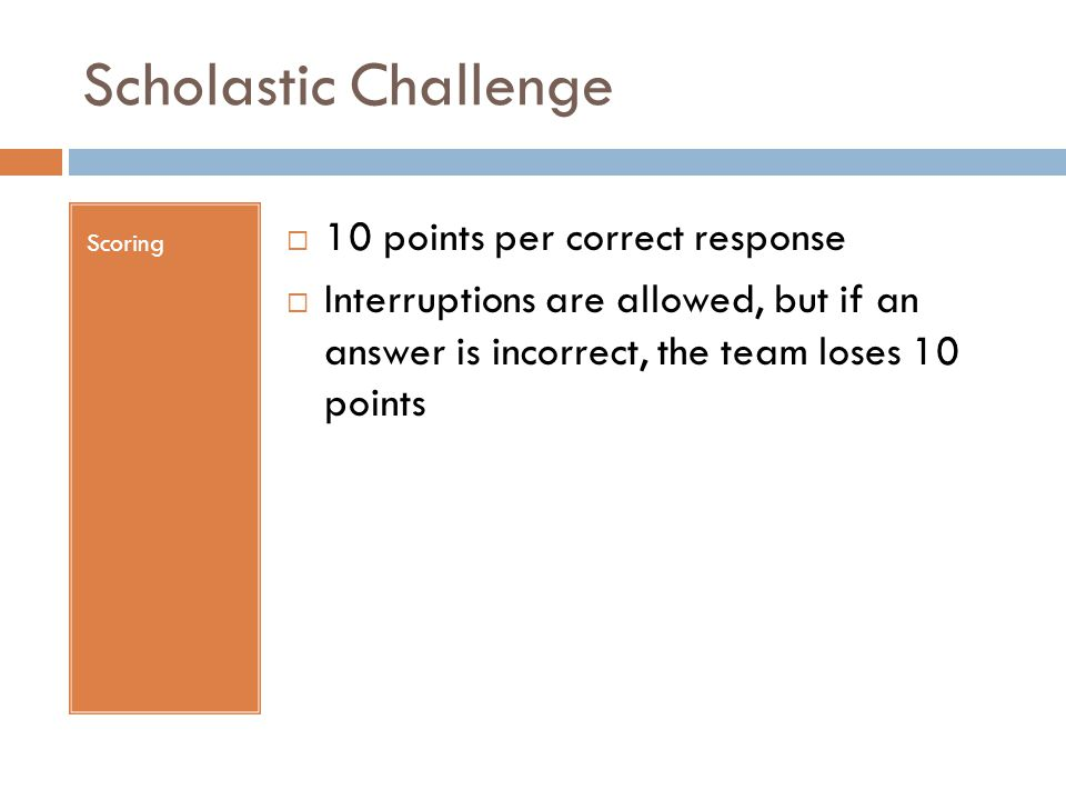 Scholastic Challenge Scoring  10 points per correct response  Interruptions are allowed, but if an answer is incorrect, the team loses 10 points