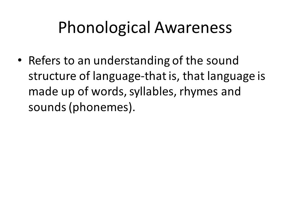 Phonological Awareness Refers to an understanding of the sound structure of language-that is, that language is made up of words, syllables, rhymes and sounds (phonemes).
