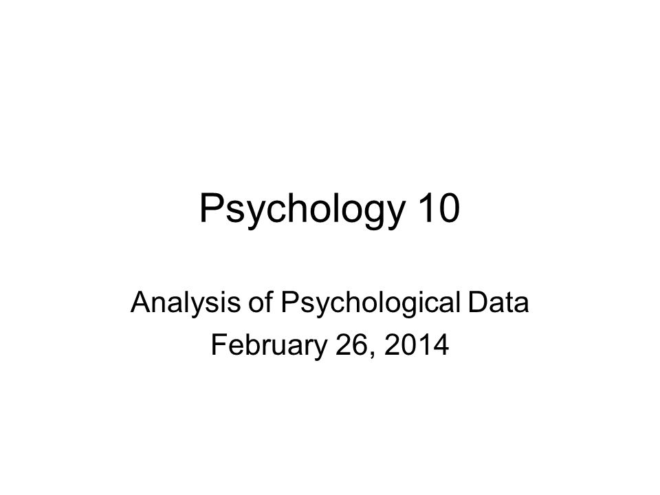 Psychology 10 Analysis of Psychological Data February 26, 2014