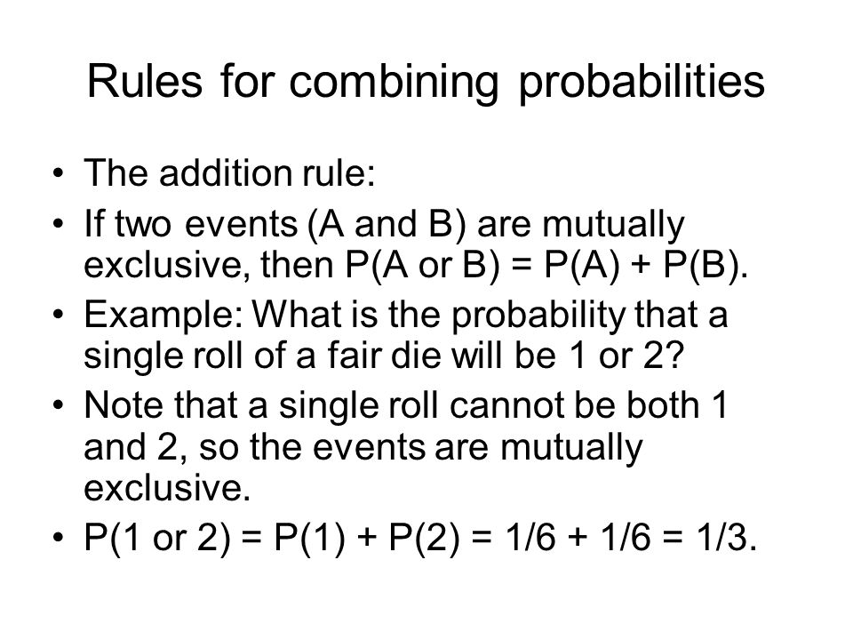 Rules for combining probabilities The addition rule: If two events (A and B) are mutually exclusive, then P(A or B) = P(A) + P(B).