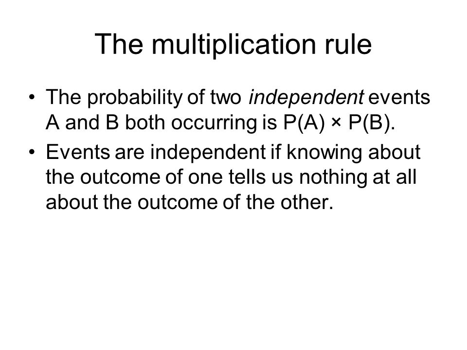 The multiplication rule The probability of two independent events A and B both occurring is P(A) × P(B).