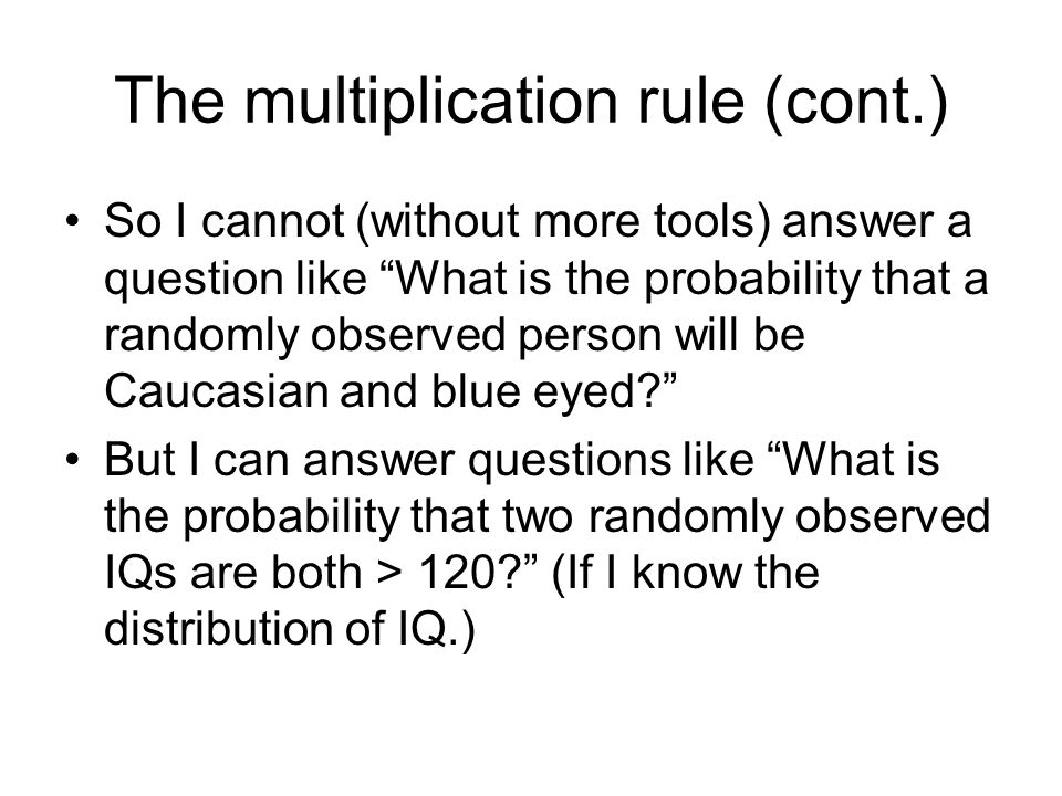 The multiplication rule (cont.) So I cannot (without more tools) answer a question like What is the probability that a randomly observed person will be Caucasian and blue eyed But I can answer questions like What is the probability that two randomly observed IQs are both > 120 (If I know the distribution of IQ.)