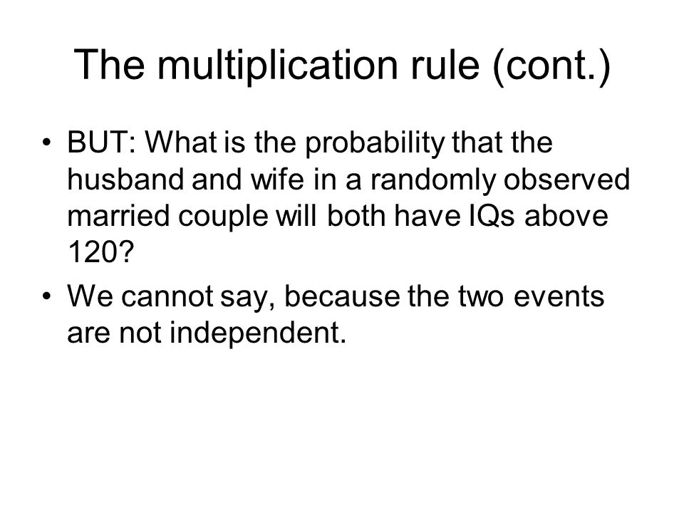 The multiplication rule (cont.) BUT: What is the probability that the husband and wife in a randomly observed married couple will both have IQs above 120.