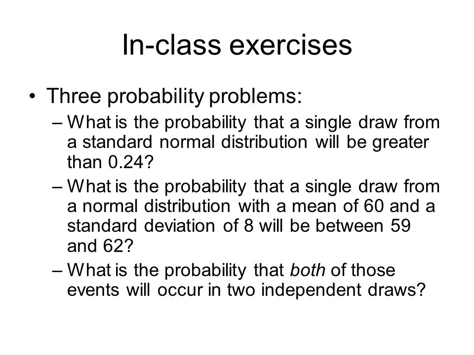 In-class exercises Three probability problems: –What is the probability that a single draw from a standard normal distribution will be greater than 0.24.