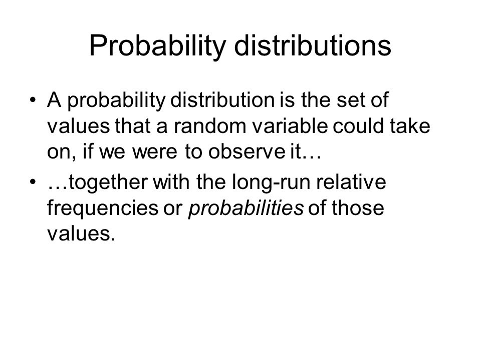 Probability distributions A probability distribution is the set of values that a random variable could take on, if we were to observe it… …together with the long-run relative frequencies or probabilities of those values.