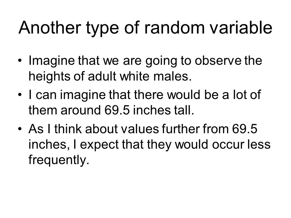 Another type of random variable Imagine that we are going to observe the heights of adult white males.