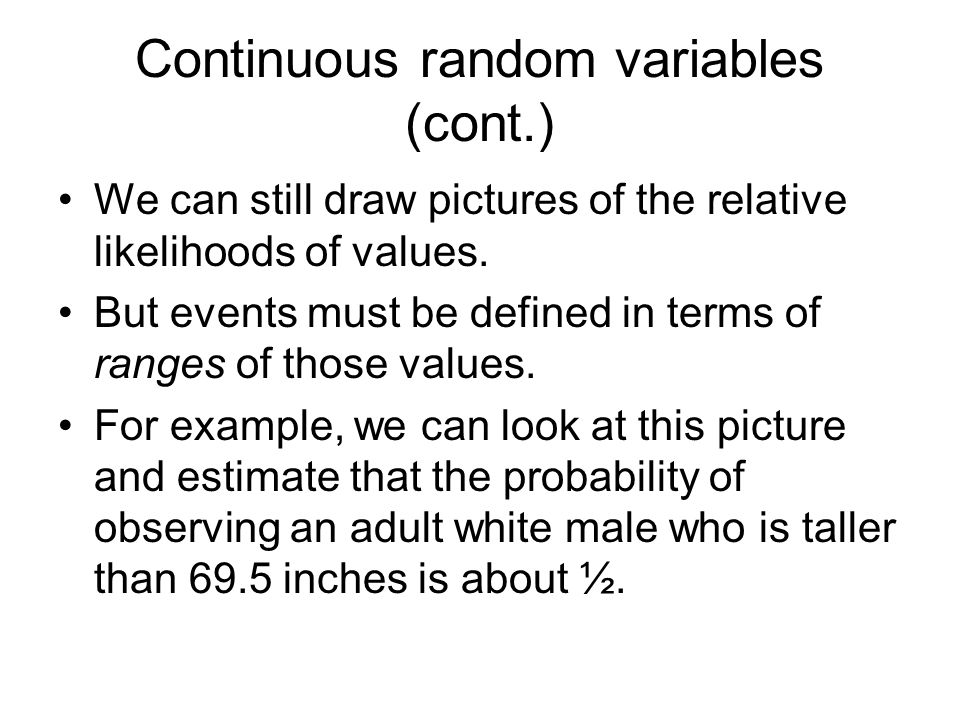Continuous random variables (cont.) We can still draw pictures of the relative likelihoods of values.