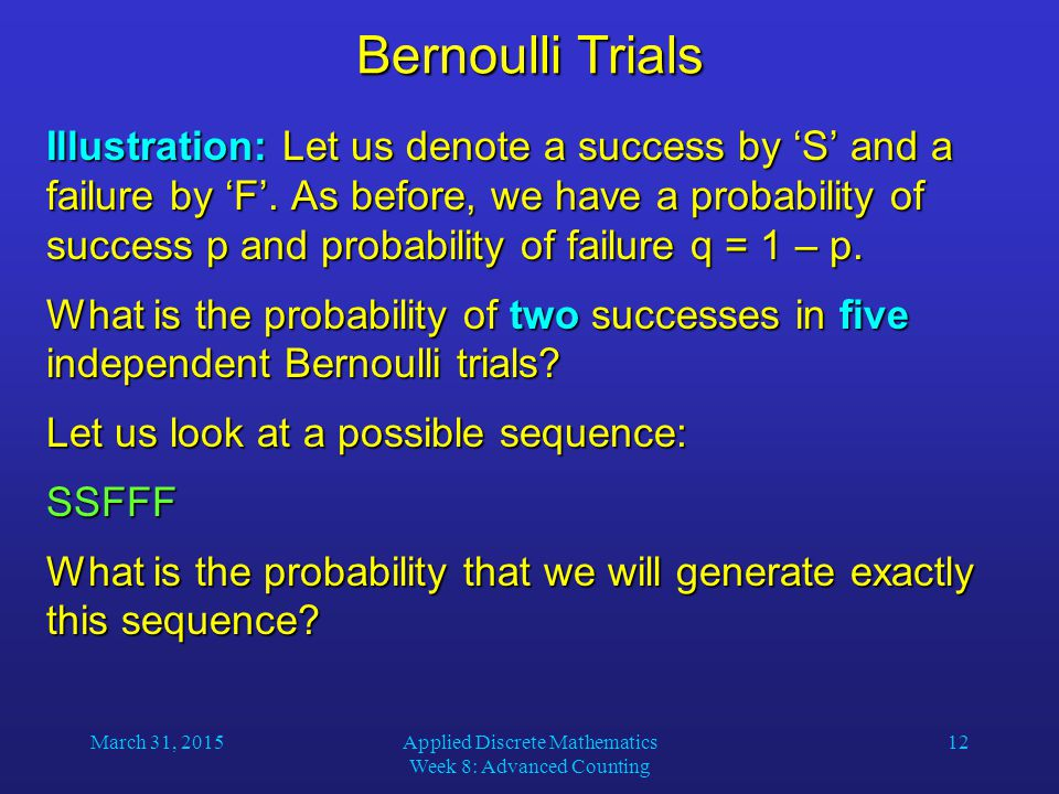 March 31, 2015Applied Discrete Mathematics Week 8: Advanced Counting 12 Bernoulli Trials Illustration: Let us denote a success by 'S' and a failure by 'F'.