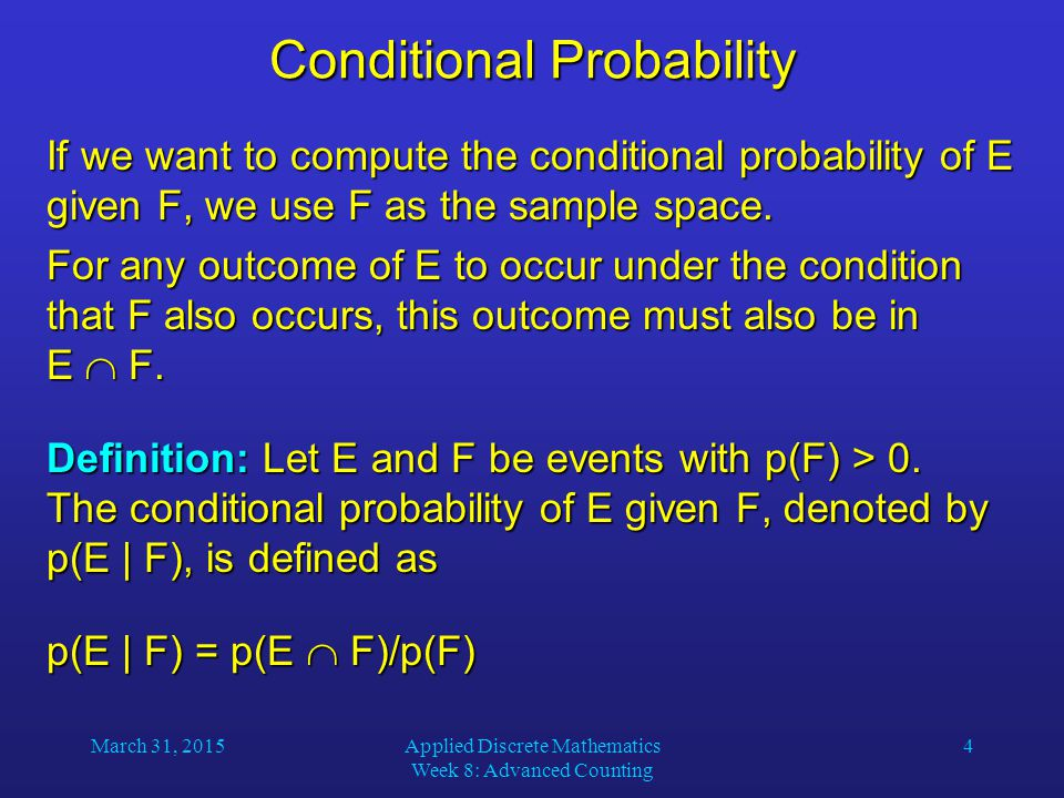 March 31, 2015Applied Discrete Mathematics Week 8: Advanced Counting 4 Conditional Probability If we want to compute the conditional probability of E given F, we use F as the sample space.