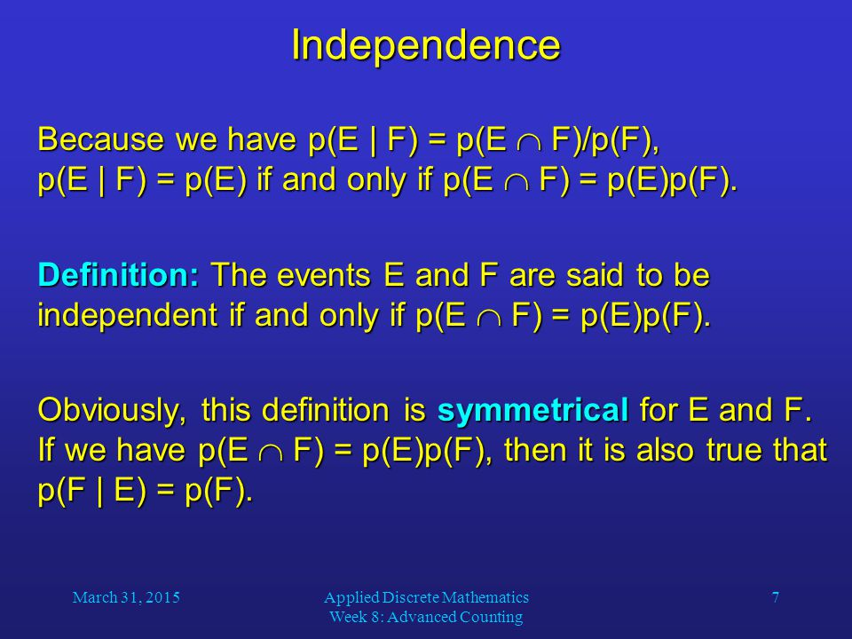 March 31, 2015Applied Discrete Mathematics Week 8: Advanced Counting 7Independence Because we have p(E | F) = p(E  F)/p(F), p(E | F) = p(E) if and only if p(E  F) = p(E)p(F).