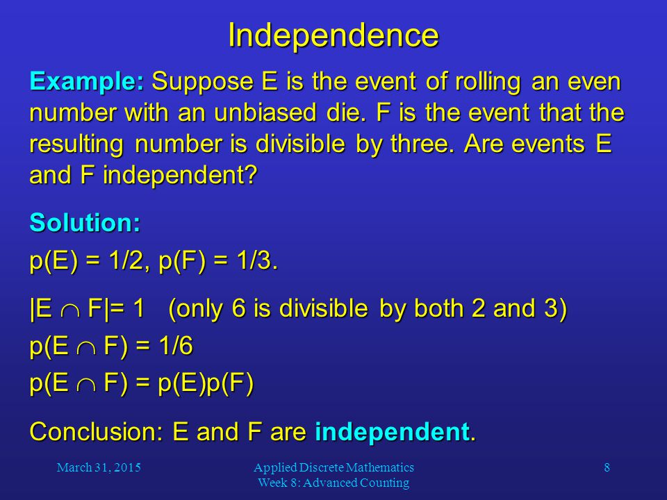 March 31, 2015Applied Discrete Mathematics Week 8: Advanced Counting 8Independence Example: Suppose E is the event of rolling an even number with an unbiased die.