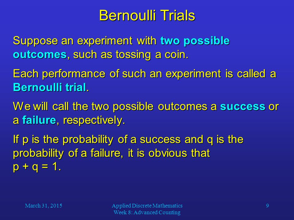 March 31, 2015Applied Discrete Mathematics Week 8: Advanced Counting 9 Bernoulli Trials Suppose an experiment with two possible outcomes, such as tossing a coin.