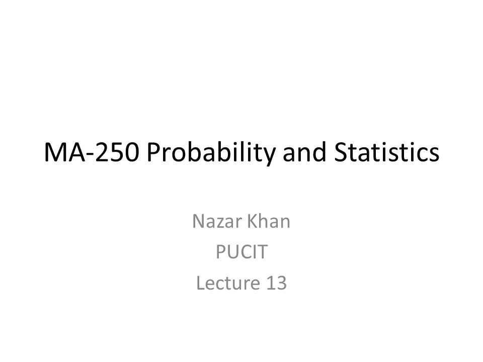 MA-250 Probability and Statistics Nazar Khan PUCIT Lecture 13