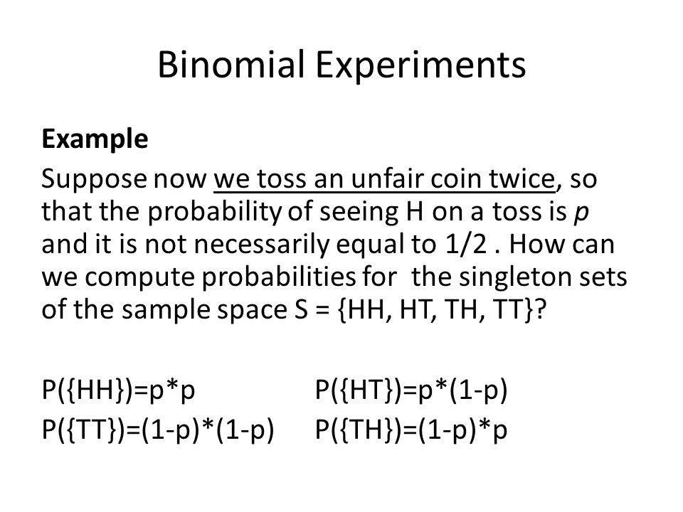 Binomial Experiments Example Suppose now we toss an unfair coin twice, so that the probability of seeing H on a toss is p and it is not necessarily eq