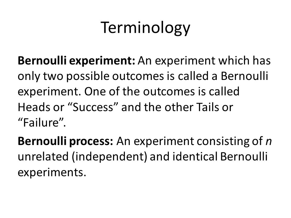 Terminology Bernoulli experiment: An experiment which has only two possible outcomes is called a Bernoulli experiment.