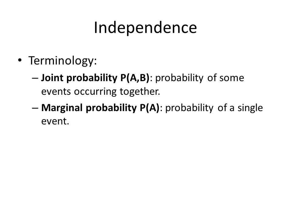 Independence Terminology: – Joint probability P(A,B): probability of some events occurring together. – Marginal probability P(A): probability of a sin