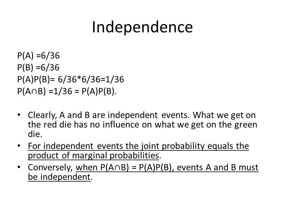 Independence P(A) =6/36 P(B) =6/36 P(A)P(B)= 6/36*6/36=1/36 P(A∩B) =1/36 = P(A)P(B).