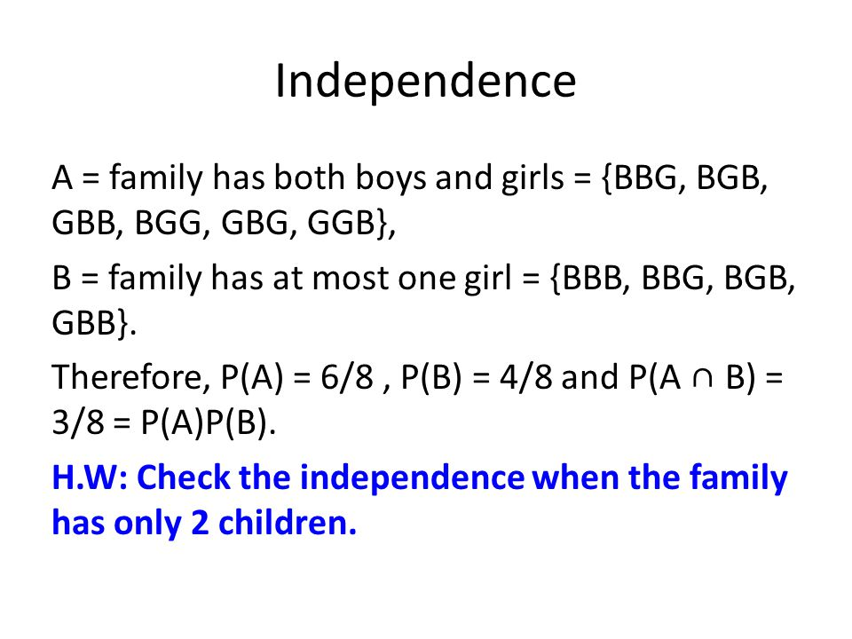 Independence A = family has both boys and girls = {BBG, BGB, GBB, BGG, GBG, GGB}, B = family has at most one girl = {BBB, BBG, BGB, GBB}. Therefore, P