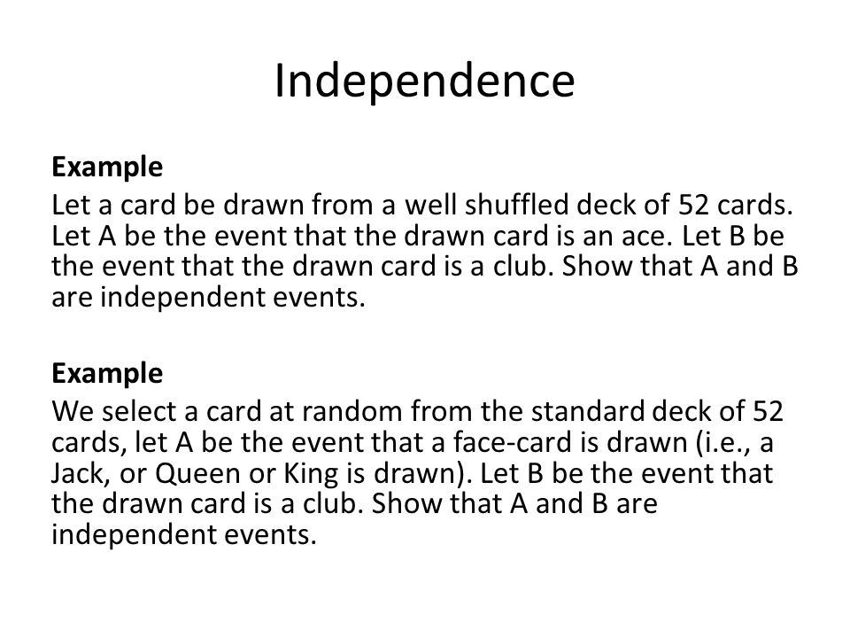 Independence Example Let a card be drawn from a well shuffled deck of 52 cards. Let A be the event that the drawn card is an ace. Let B be the event t
