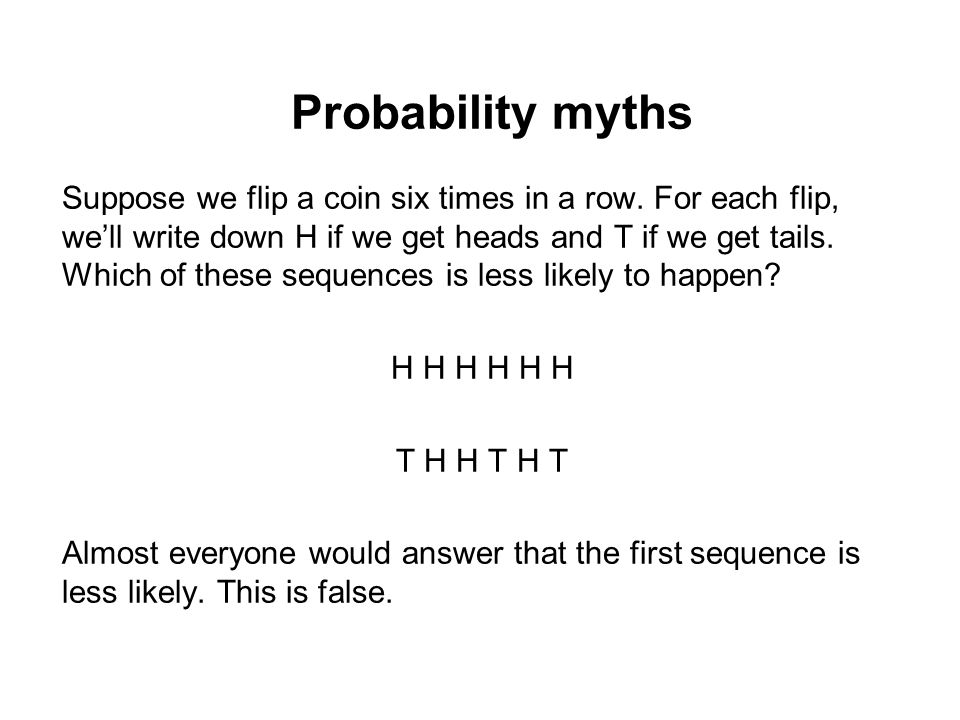 Probability myths Suppose we flip a coin six times in a row. For each flip, we'll write down H if we get heads and T if we get tails. Which of these s