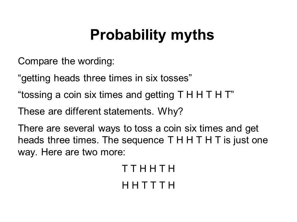 """Probability myths Compare the wording: """"getting heads three times in six tosses"""" """"tossing a coin six times and getting T H H T H T"""" These are differen"""