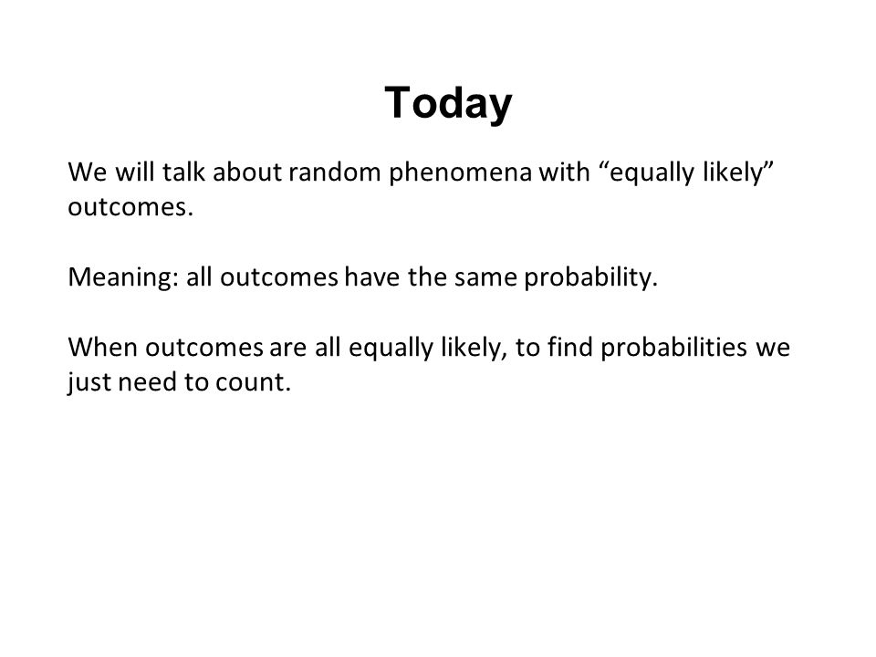 """Today We will talk about random phenomena with """"equally likely"""" outcomes. Meaning: all outcomes have the same probability. When outcomes are all equal"""
