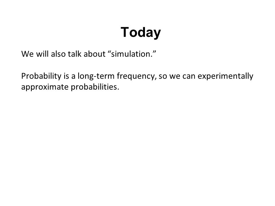 Today We will also talk about simulation. Probability is a long-term frequency, so we can experimentally approximate probabilities.