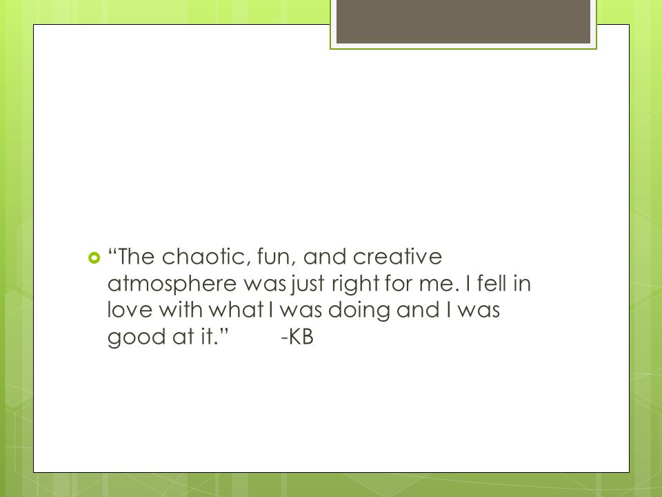  The chaotic, fun, and creative atmosphere was just right for me.