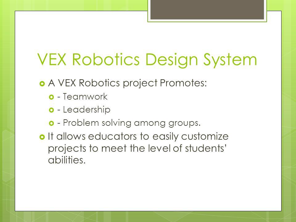 VEX Robotics Design System  A VEX Robotics project Promotes:  - Teamwork  - Leadership  - Problem solving among groups.